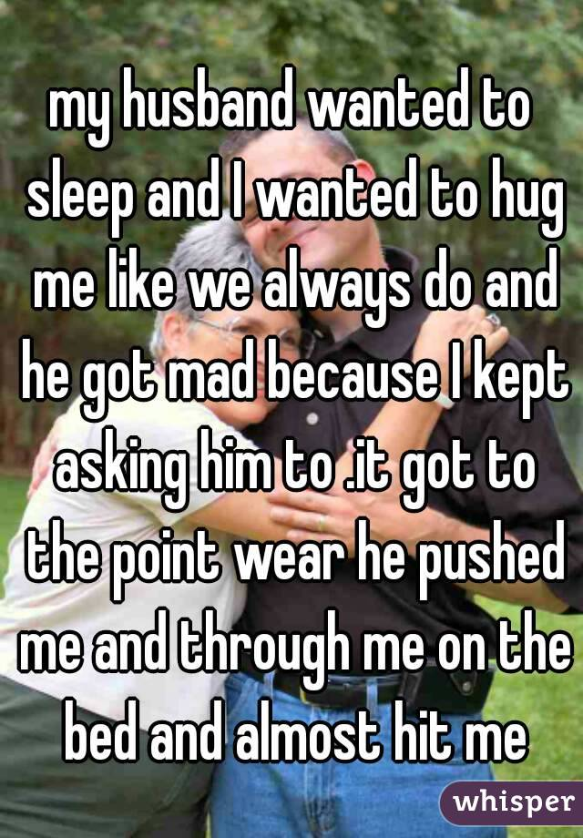 my husband wanted to sleep and I wanted to hug me like we always do and he got mad because I kept asking him to .it got to the point wear he pushed me and through me on the bed and almost hit me