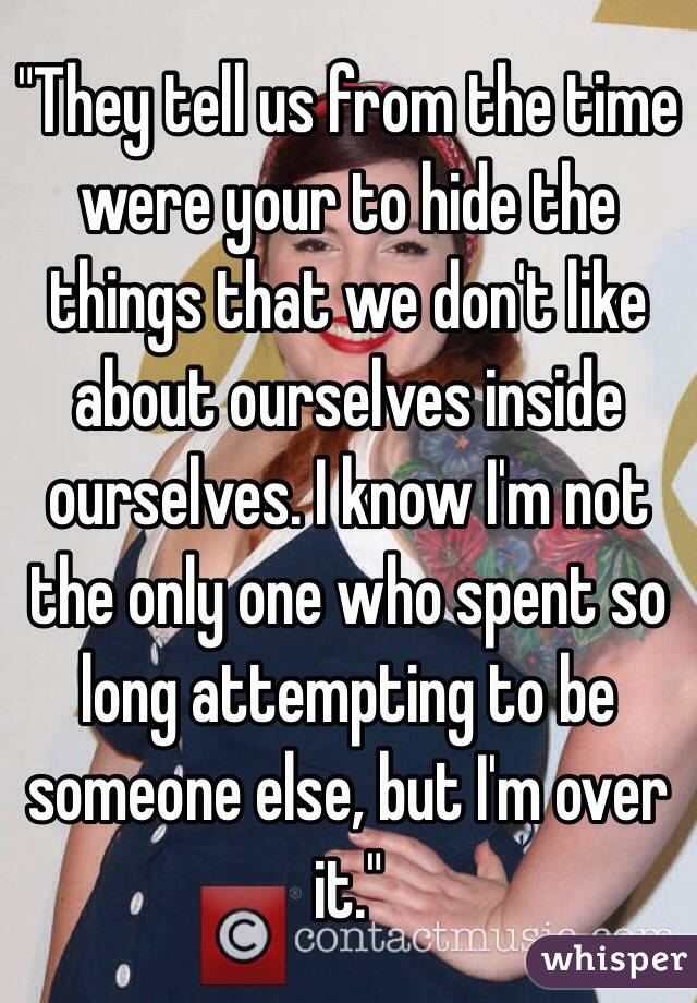 """""""They tell us from the time were your to hide the things that we don't like about ourselves inside ourselves. I know I'm not the only one who spent so long attempting to be someone else, but I'm over it."""""""