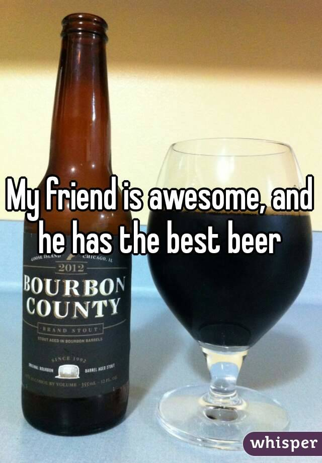 My friend is awesome, and he has the best beer