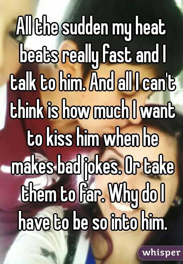 All the sudden my heat beats really fast and I talk to him. And all I can't think is how much I want to kiss him when he makes bad jokes. Or take them to far. Why do I have to be so into him.