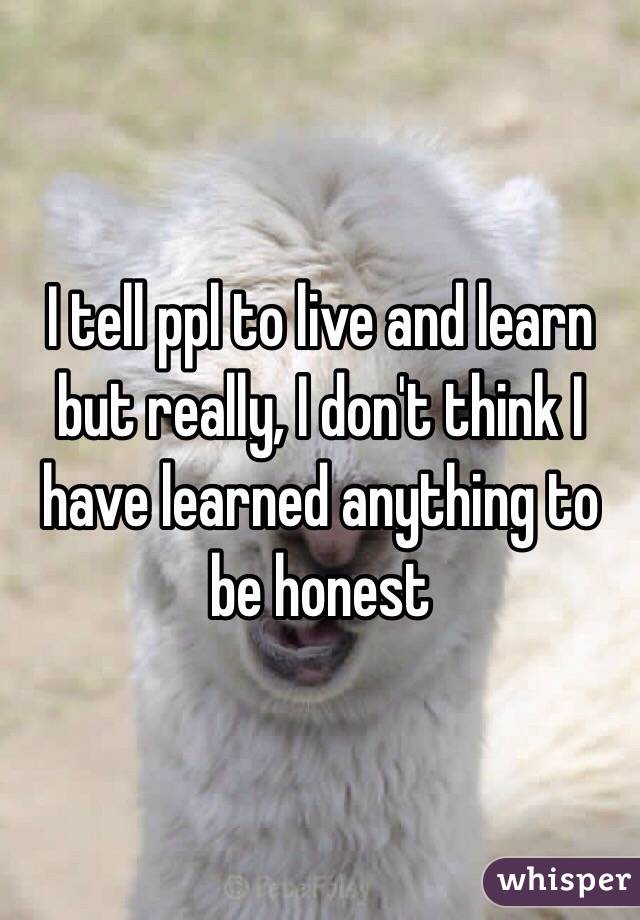 I tell ppl to live and learn but really, I don't think I have learned anything to be honest