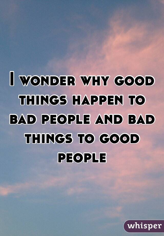 I wonder why good things happen to bad people and bad things to good people