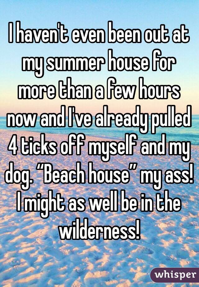 "I haven't even been out at my summer house for more than a few hours now and I've already pulled 4 ticks off myself and my dog. ""Beach house"" my ass! I might as well be in the wilderness!"