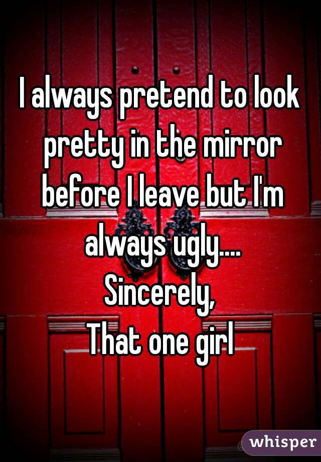 I always pretend to look pretty in the mirror before I leave but I'm always ugly.... Sincerely, That one girl