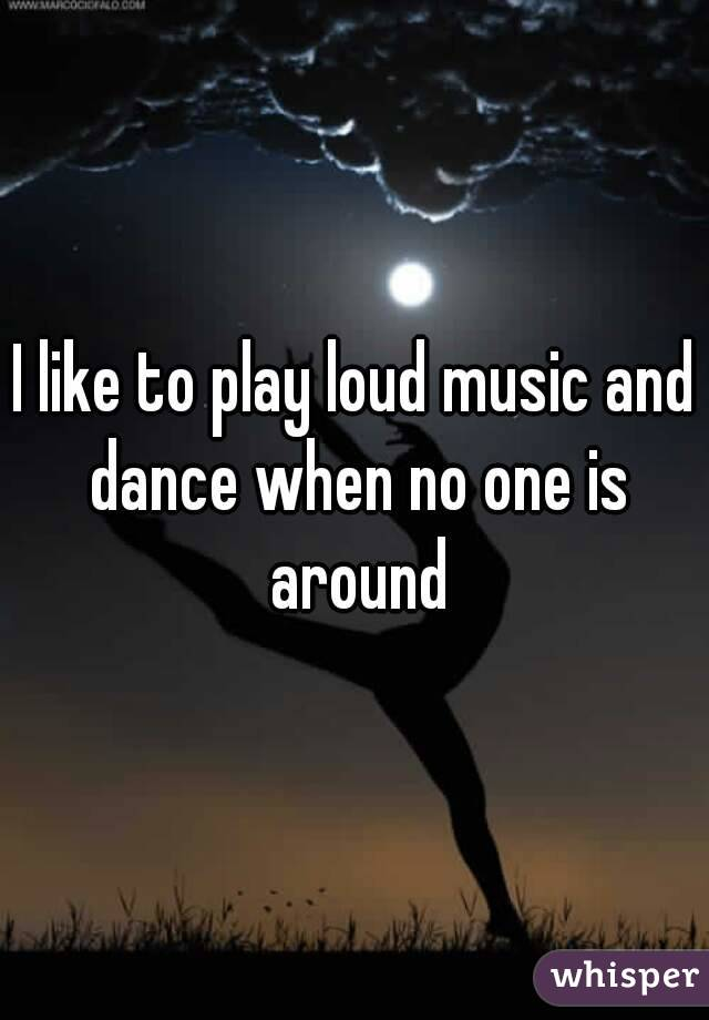I like to play loud music and dance when no one is around