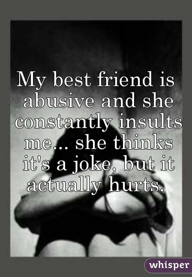 My best friend is abusive and she constantly insults me... she thinks it's a joke, but it actually hurts.