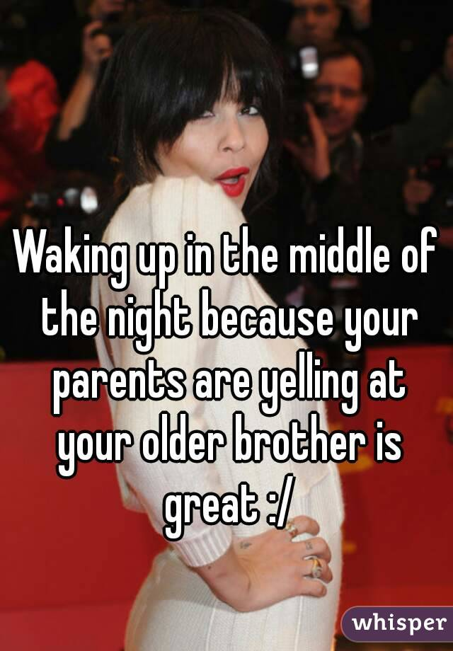 Waking up in the middle of the night because your parents are yelling at your older brother is great :/