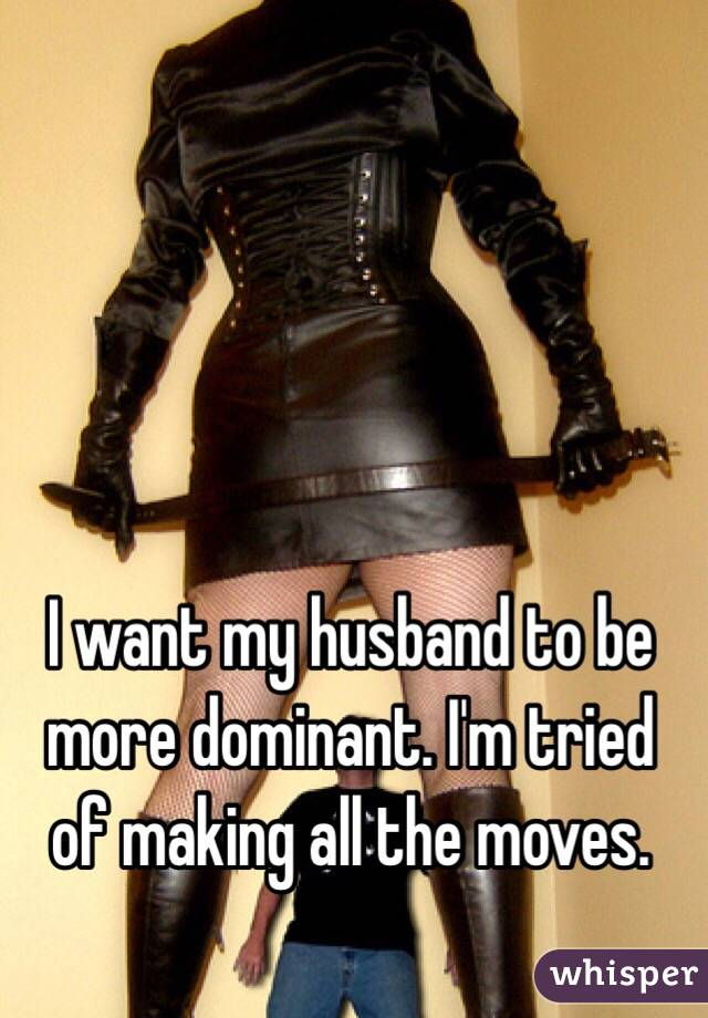 I want my husband to be more dominant. I'm tried of making all the moves.