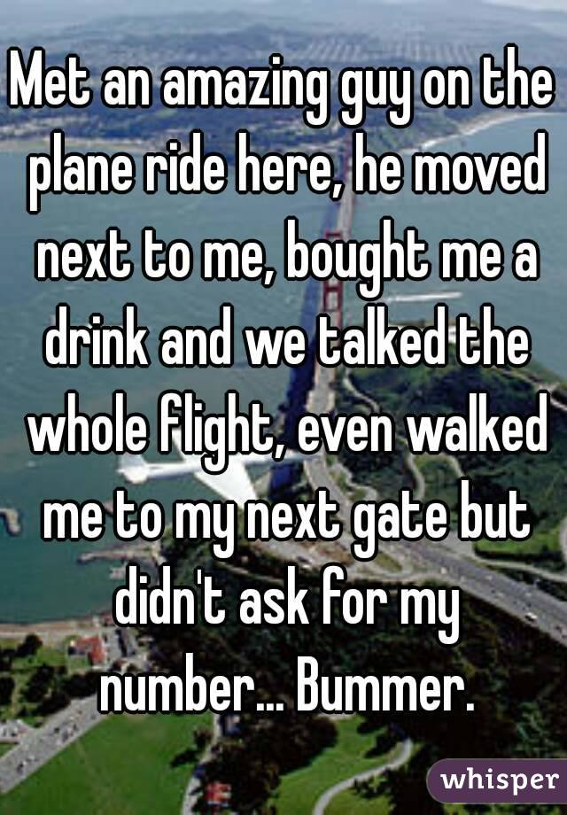Met an amazing guy on the plane ride here, he moved next to me, bought me a drink and we talked the whole flight, even walked me to my next gate but didn't ask for my number... Bummer.