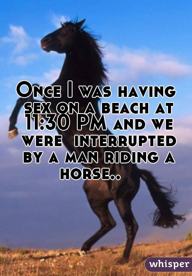 Once I was having sex on a beach at 11:30 PM and we were  interrupted by a man riding a horse..