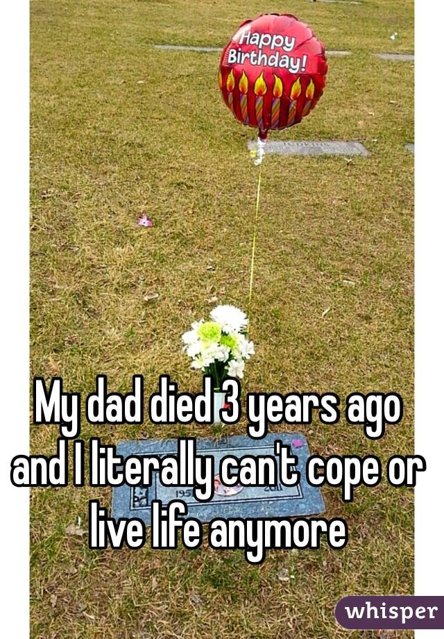 My dad died 3 years ago and I literally can't cope or live life anymore