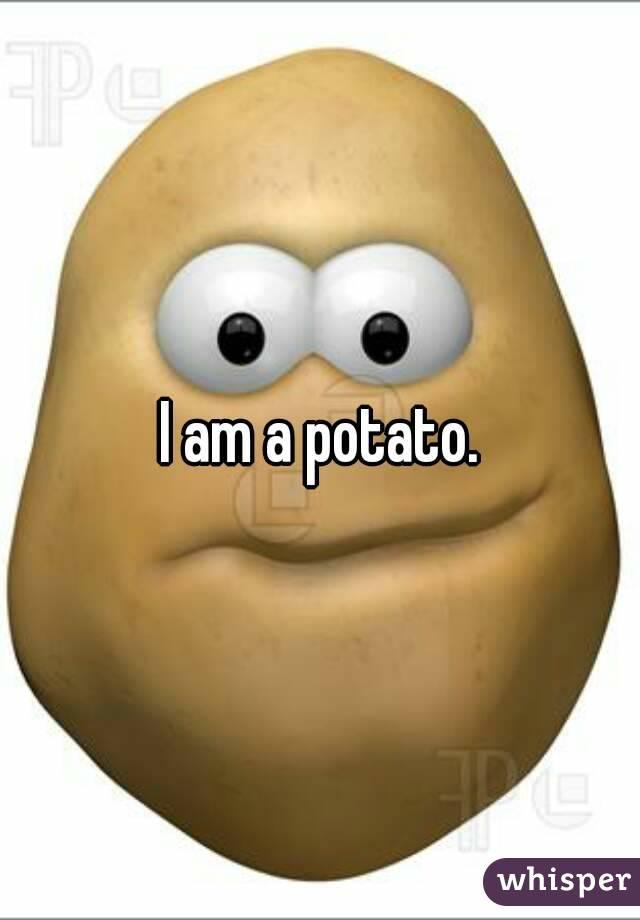 I am a potato.