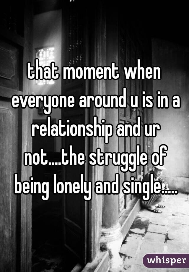 that moment when everyone around u is in a relationship and ur not....the struggle of being lonely and single.....