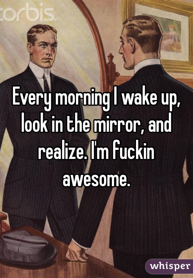 Every morning I wake up, look in the mirror, and realize. I'm fuckin awesome.