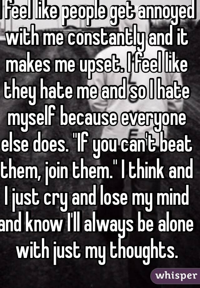"I feel like people get annoyed with me constantly and it makes me upset. I feel like they hate me and so I hate myself because everyone else does. ""If you can't beat them, join them."" I think and I just cry and lose my mind and know I'll always be alone with just my thoughts."