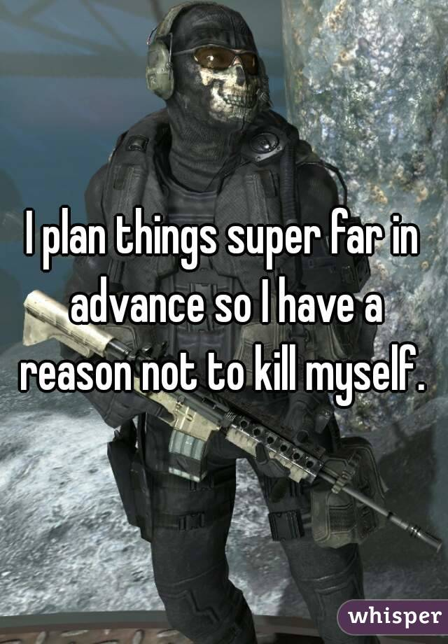 I plan things super far in advance so I have a reason not to kill myself.