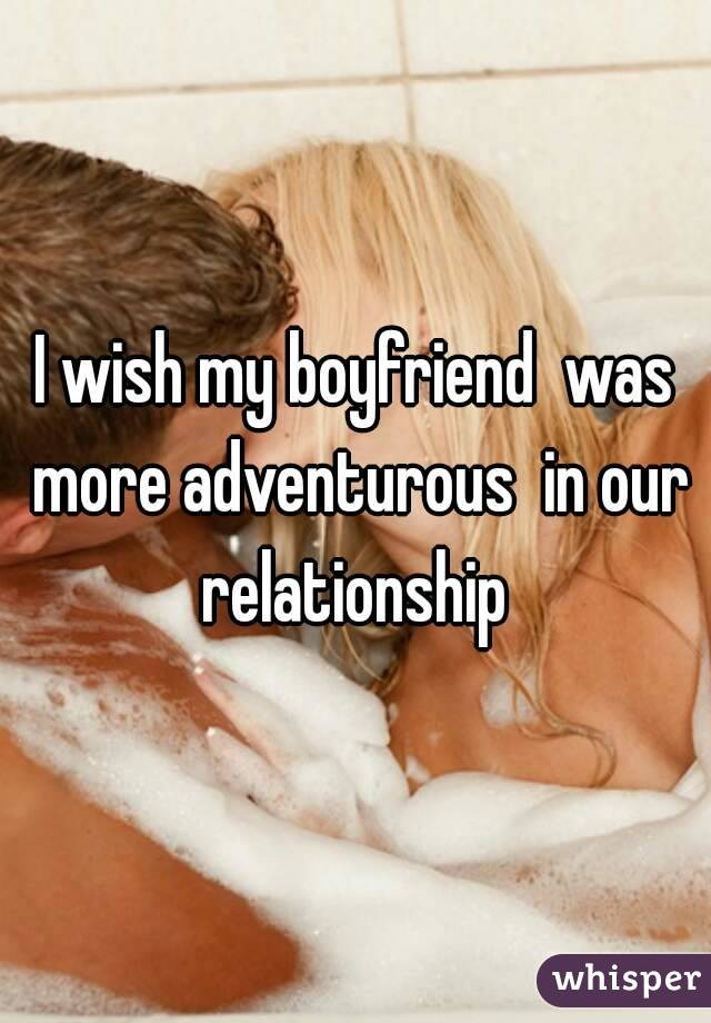 I wish my boyfriend  was more adventurous  in our relationship