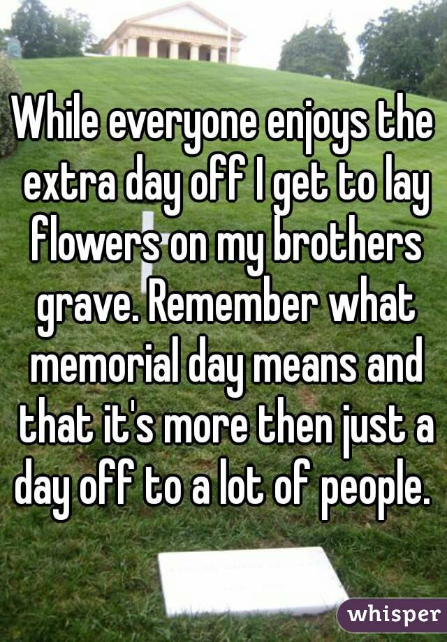 While everyone enjoys the extra day off I get to lay flowers on my brothers grave. Remember what memorial day means and that it's more then just a day off to a lot of people.