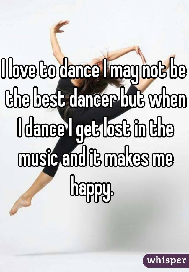 I love to dance I may not be the best dancer but when I dance I get lost in the music and it makes me happy.
