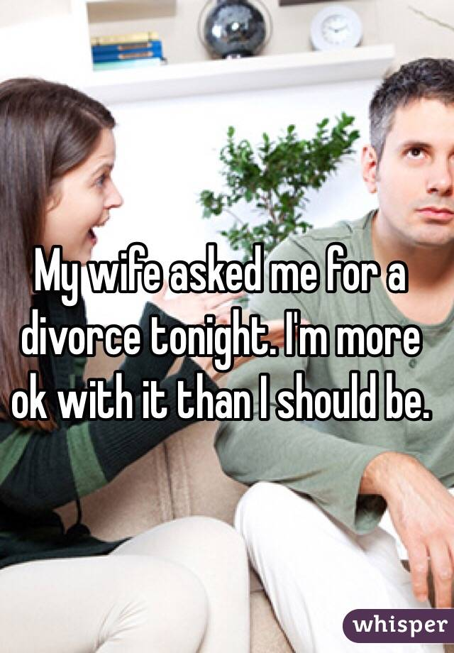 My wife asked me for a divorce tonight. I'm more ok with it than I should be.