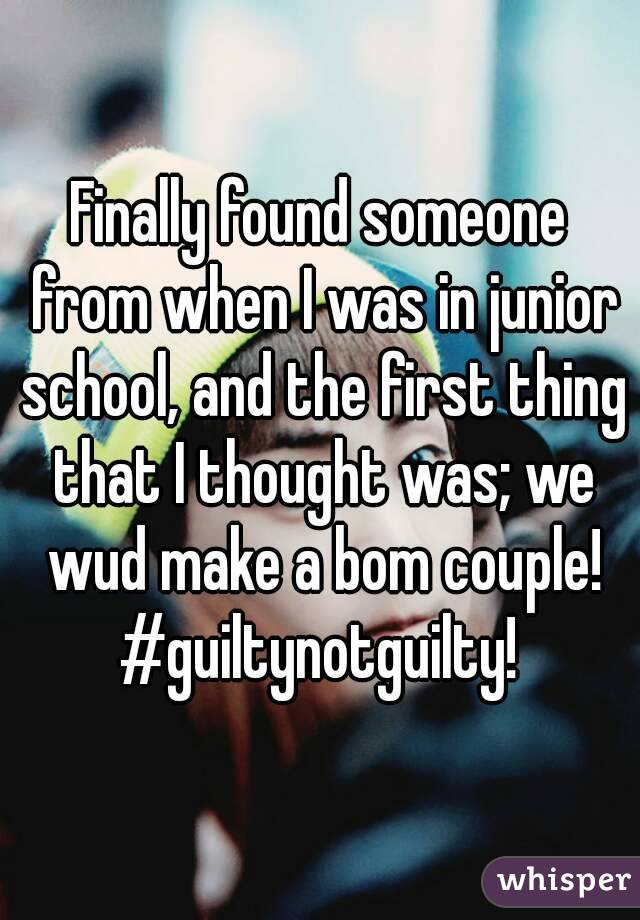 Finally found someone from when I was in junior school, and the first thing that I thought was; we wud make a bom couple! #guiltynotguilty!
