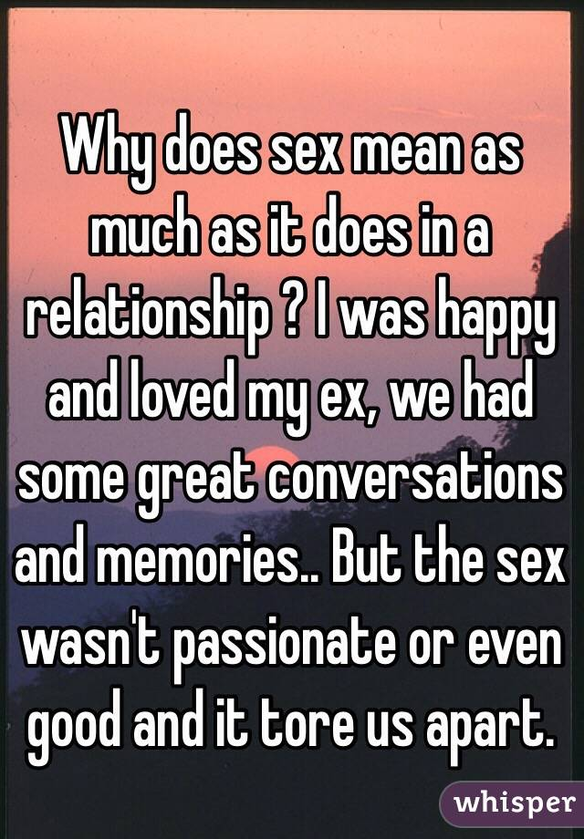Why does sex mean as much as it does in a relationship ? I was happy and loved my ex, we had some great conversations and memories.. But the sex wasn't passionate or even good and it tore us apart.