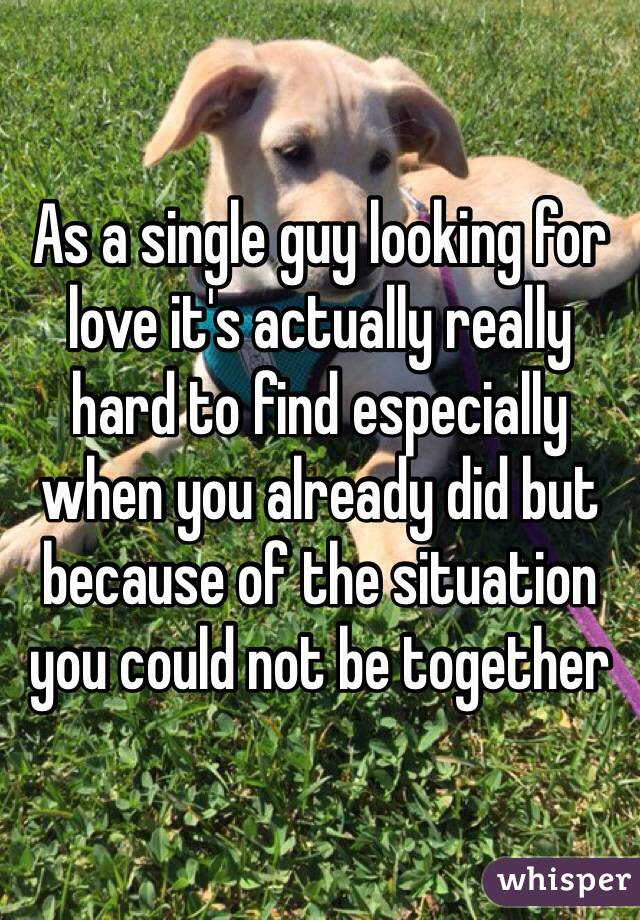 As a single guy looking for love it's actually really hard to find especially when you already did but because of the situation you could not be together