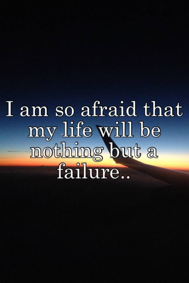 I Am So Afraid That My Life Will Be Nothing But A Failure