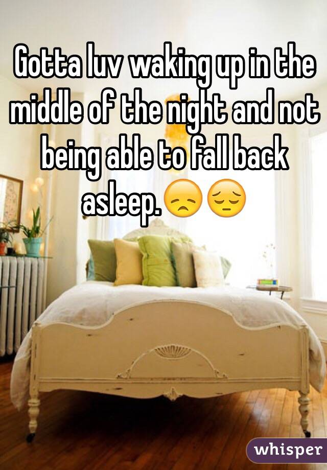 Gotta luv waking up in the middle of the night and not being able to fall back asleep.😞😔