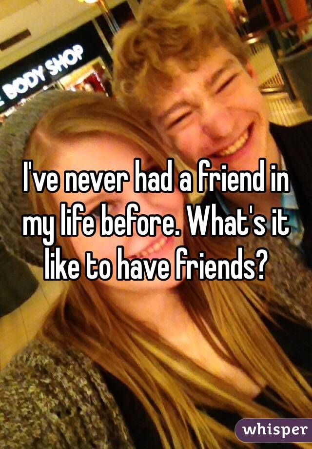 I've never had a friend in my life before. What's it like to have friends?