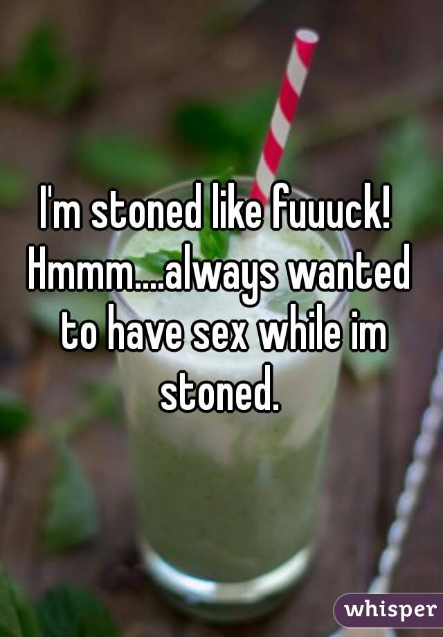 I'm stoned like fuuuck!  Hmmm....always wanted to have sex while im stoned.