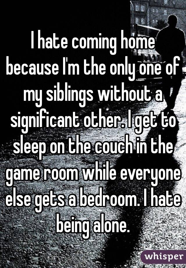 I hate coming home because I'm the only one of my siblings without a significant other. I get to sleep on the couch in the game room while everyone else gets a bedroom. I hate being alone.