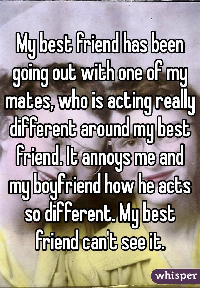 My best friend has been going out with one of my mates, who is acting really different around my best friend. It annoys me and my boyfriend how he acts so different. My best friend can't see it.