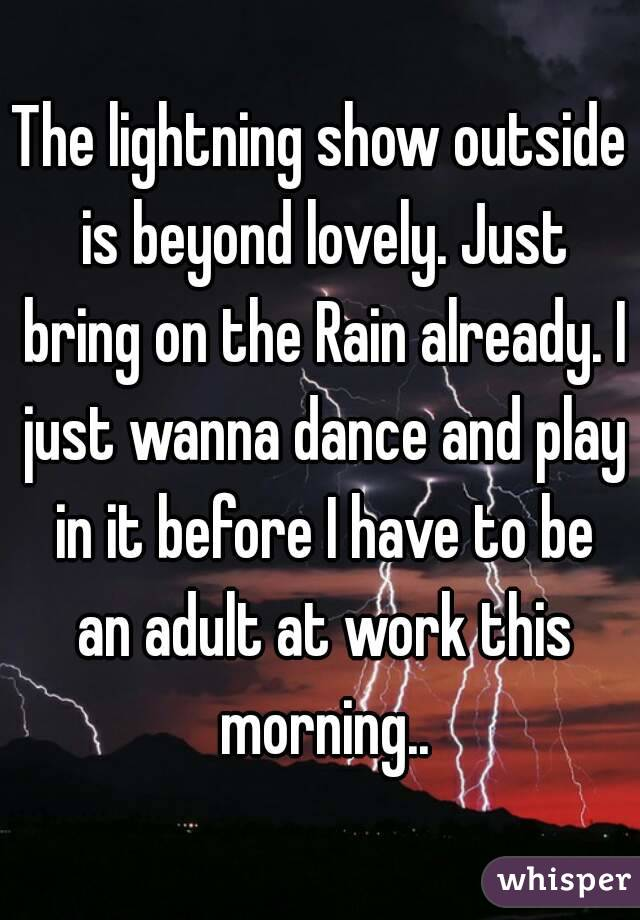 The lightning show outside is beyond lovely. Just bring on the Rain already. I just wanna dance and play in it before I have to be an adult at work this morning..