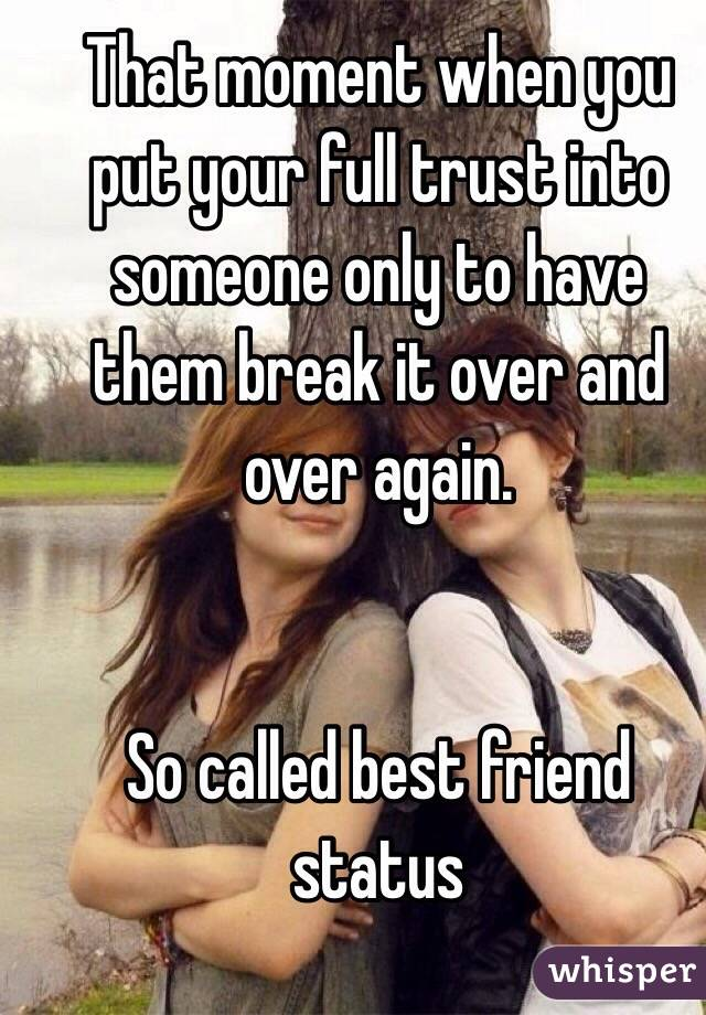 That moment when you put your full trust into someone only to have them break it over and over again.   So called best friend status