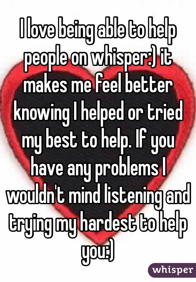 I love being able to help people on whisper:) it makes me feel better knowing I helped or tried my best to help. If you have any problems I wouldn't mind listening and trying my hardest to help you:)