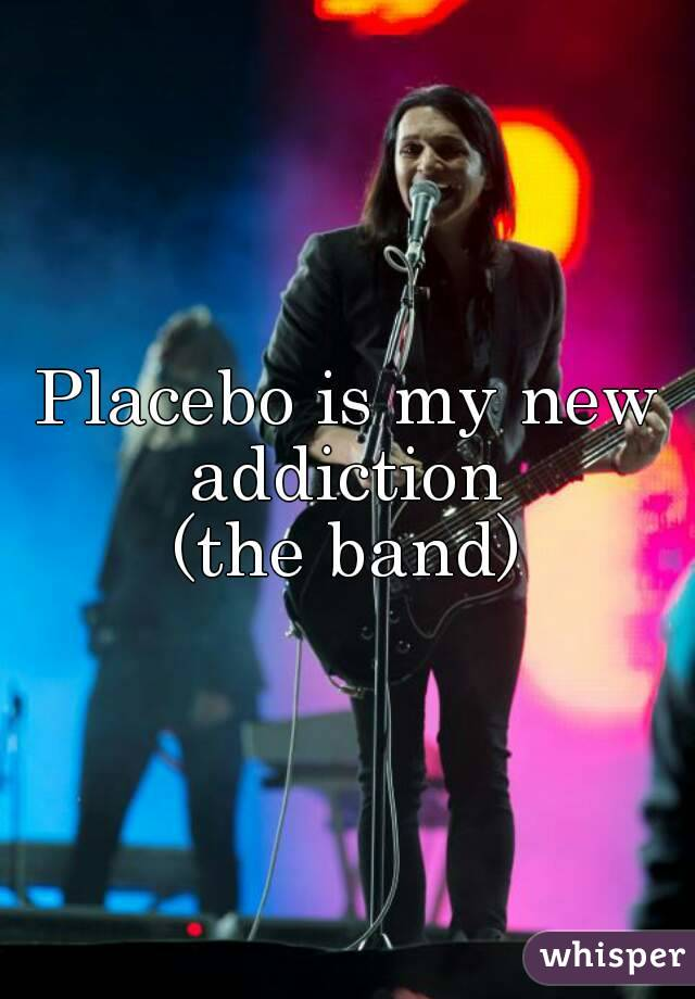 Placebo is my new addiction  (the band)
