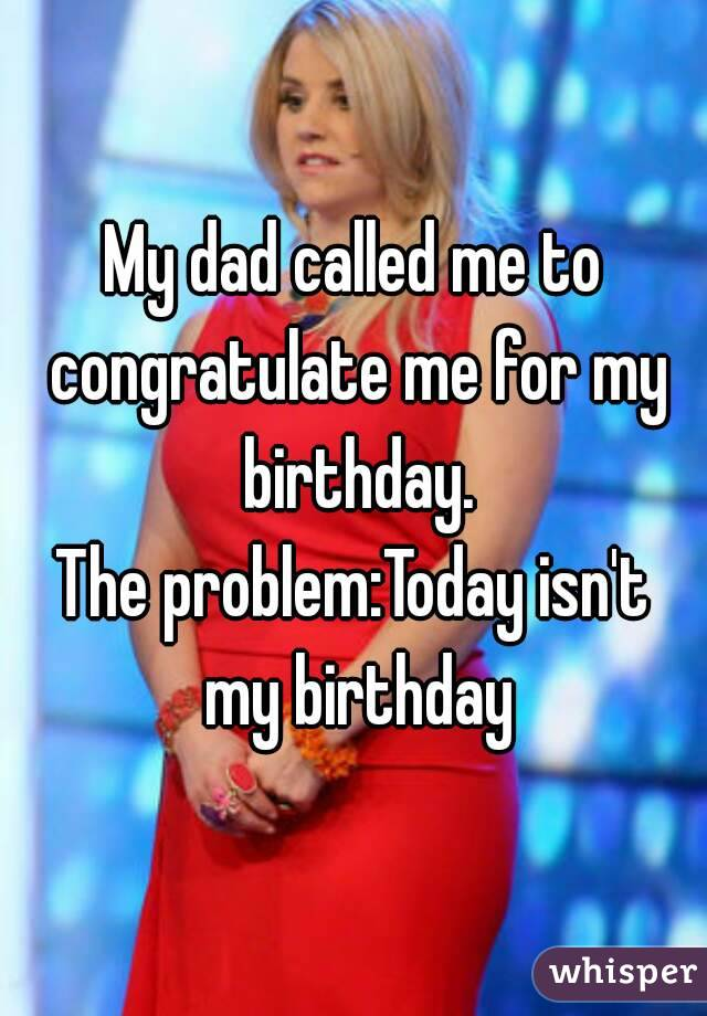My dad called me to congratulate me for my birthday. The problem:Today isn't my birthday