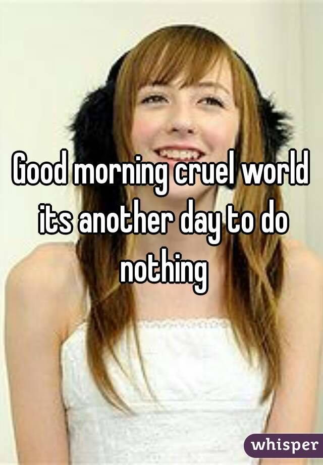 Good morning cruel world its another day to do nothing