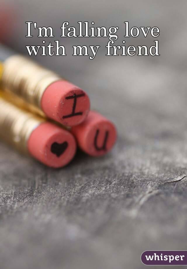 I'm falling love with my friend