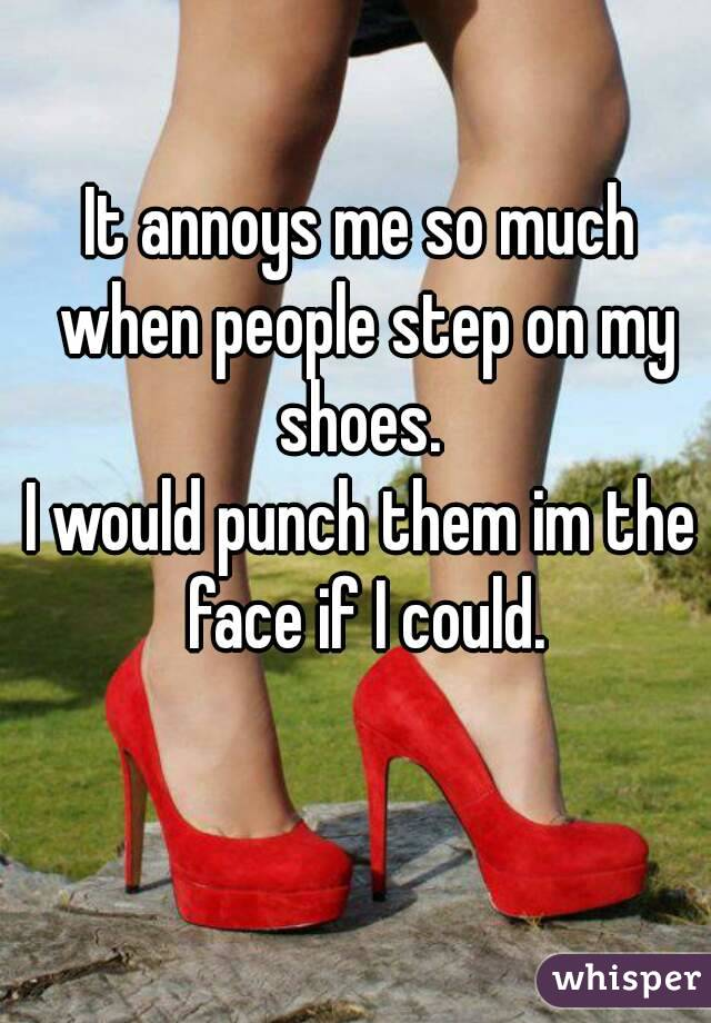 It annoys me so much when people step on my shoes.  I would punch them im the face if I could.