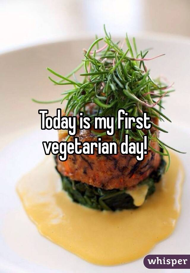 Today is my first vegetarian day!