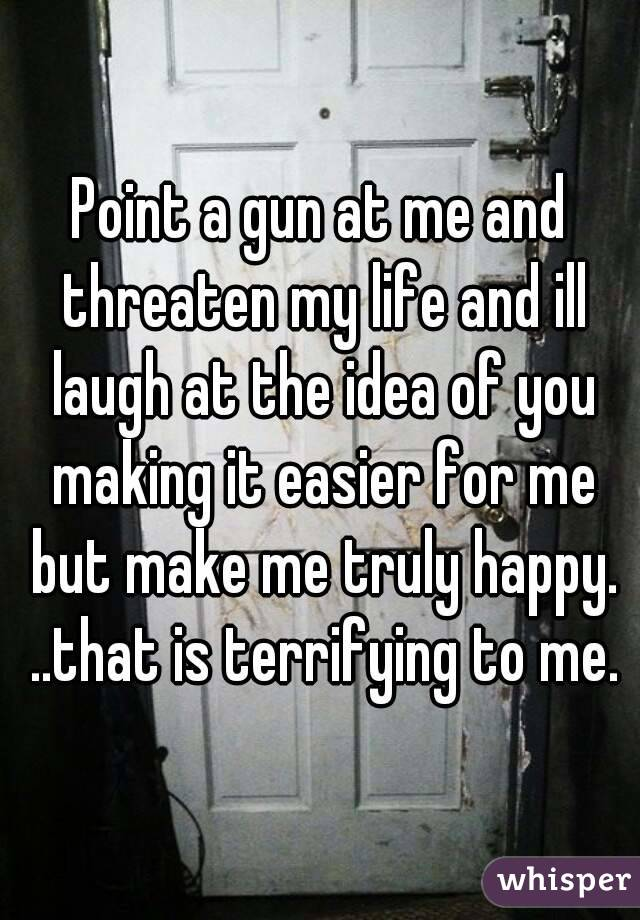 Point a gun at me and threaten my life and ill laugh at the idea of you making it easier for me but make me truly happy. ..that is terrifying to me.