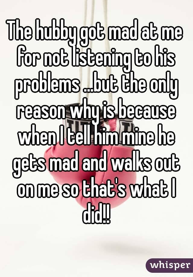 The hubby got mad at me for not listening to his problems ...but the only reason why is because when I tell him mine he gets mad and walks out on me so that's what I did!!