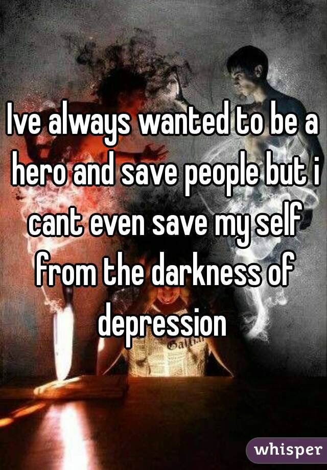 Ive always wanted to be a hero and save people but i cant even save my self from the darkness of depression