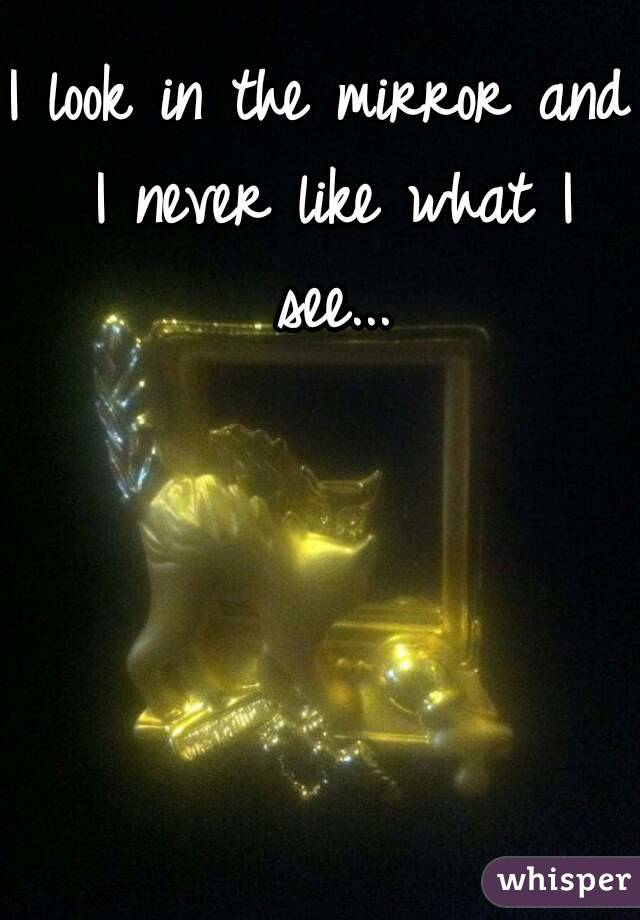 I look in the mirror and I never like what I see...