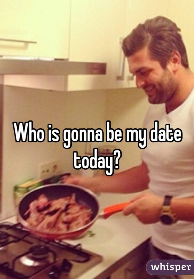Who is gonna be my date today?