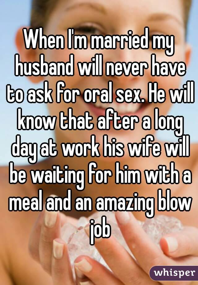 When I'm married my husband will never have to ask for oral sex. He will know that after a long day at work his wife will be waiting for him with a meal and an amazing blow job