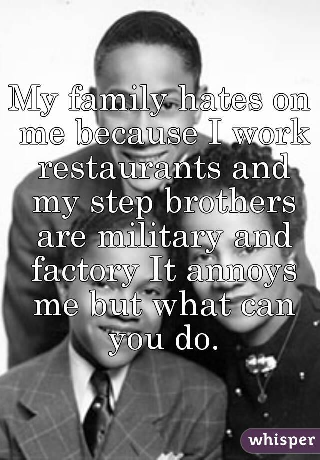 My family hates on me because I work restaurants and my step brothers are military and factory It annoys me but what can you do.