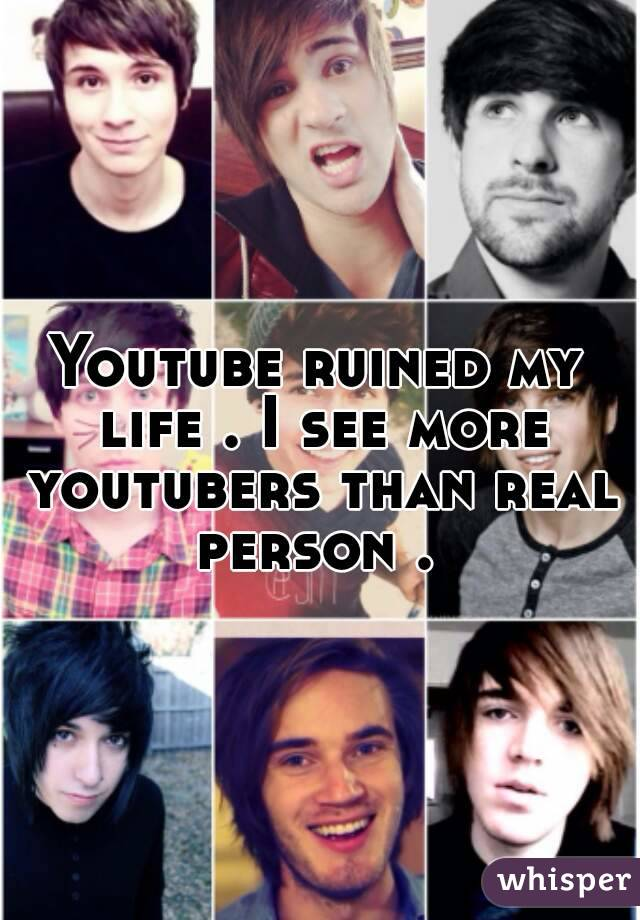 Youtube ruined my life . I see more youtubers than real person .